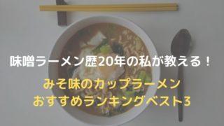 【味噌ラーメン歴20年の私が紹介】みそ味のカップ麺おすすめランキングベスト3