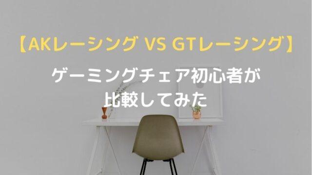 【AKレーシング VS GTレーシング】ゲーミングチェア初心者が比較してみた